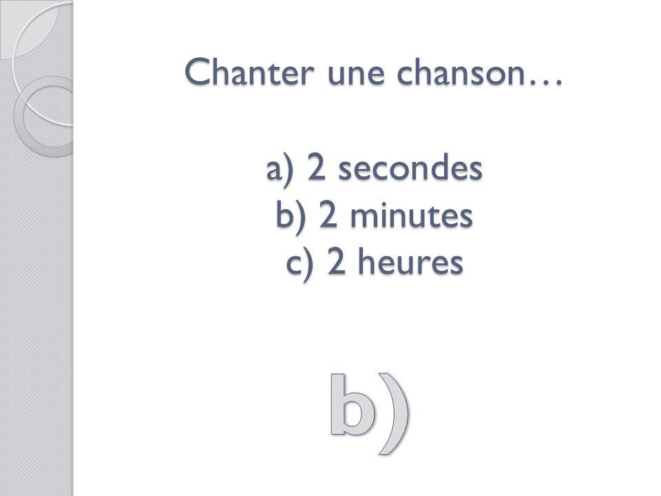 Chanter une chanson… a) 2 secondes b) 2 minutes c) 2 heures