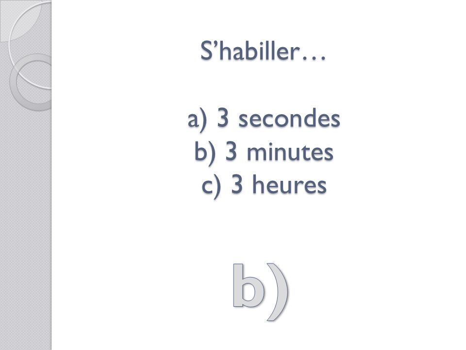 Shabiller… a) 3 secondes b) 3 minutes c) 3 heures