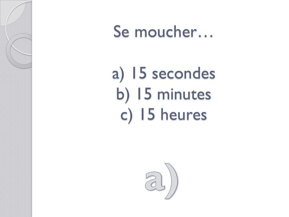 Se moucher… a) 15 secondes b) 15 minutes c) 15 heures