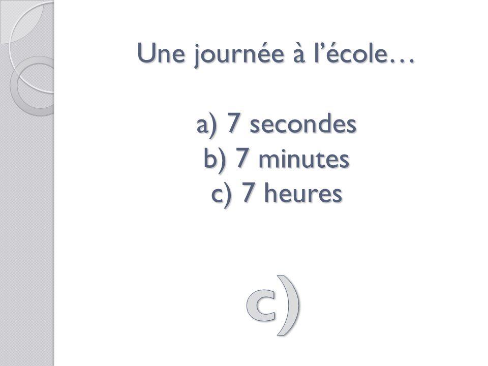 Une journée à lécole… a) 7 secondes b) 7 minutes c) 7 heures
