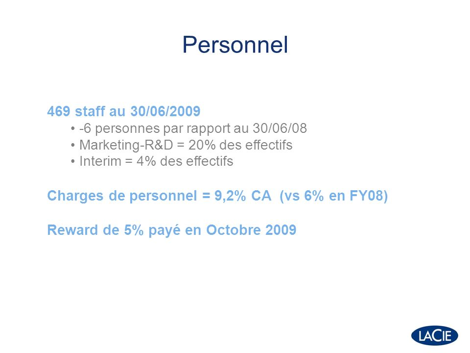 Personnel 469 staff au 30/06/2009 -6 personnes par rapport au 30/06/08 Marketing-R&D = 20% des effectifs Interim = 4% des effectifs Charges de personnel = 9,2% CA (vs 6% en FY08) Reward de 5% payé en Octobre 2009