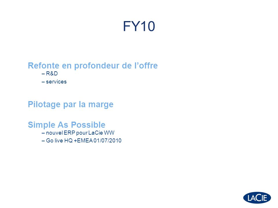 FY10 Refonte en profondeur de loffre – R&D – services Pilotage par la marge Simple As Possible – nouvel ERP pour LaCie WW – Go live HQ +EMEA 01/07/2010
