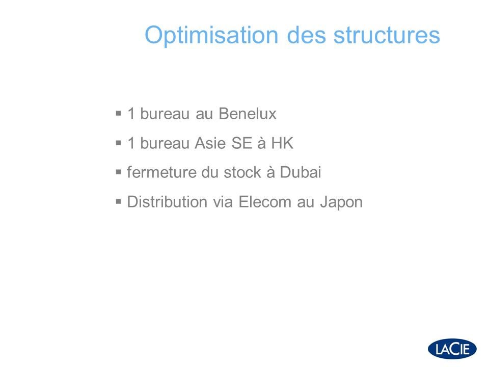 Optimisation des structures 1 bureau au Benelux 1 bureau Asie SE à HK fermeture du stock à Dubai Distribution via Elecom au Japon