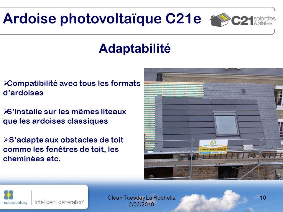 Clean Tuesday La Rochelle 2/02/2010 10 Adaptabilité Ardoise photovoltaïque C21e Compatibilité avec tous les formats dardoises Sinstalle sur les mêmes liteaux que les ardoises classiques Sadapte aux obstacles de toit comme les fenêtres de toit, les cheminées etc.