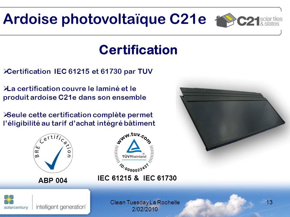 Clean Tuesday La Rochelle 2/02/2010 13 Certification Ardoise photovoltaïque C21e Certification IEC 61215 et 61730 par TUV La certification couvre le laminé et le produit ardoise C21e dans son ensemble Seule cette certification complète permet léligibilité au tarif dachat intégré bâtiment ABP 004 IEC 61215 & IEC 61730