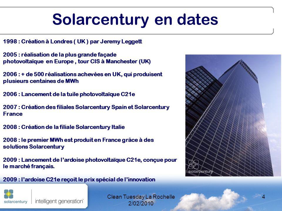 Clean Tuesday La Rochelle 2/02/2010 4 1998 : Création à Londres ( UK ) par Jeremy Leggett 2005 : réalisation de la plus grande façade photovoltaïque en Europe, tour CIS à Manchester (UK) 2006 : + de 500 réalisations achevées en UK, qui produisent plusieurs centaines de MWh 2006 : Lancement de la tuile photovoltaïque C21e 2007 : Création des filiales Solarcentury Spain et Solarcentury France 2008 : Création de la filiale Solarcentury Italie 2008 : le premier MWh est produit en France grâce à des solutions Solarcentury 2009 : Lancement de lardoise photovoltaïque C21e, conçue pour le marché français.