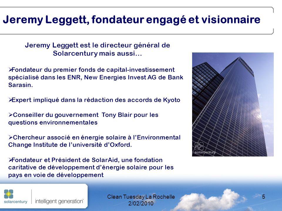 Clean Tuesday La Rochelle 2/02/2010 5 Jeremy Leggett est le directeur général de Solarcentury mais aussi… Fondateur du premier fonds de capital-investissement spécialisé dans les ENR, New Energies Invest AG de Bank Sarasin.