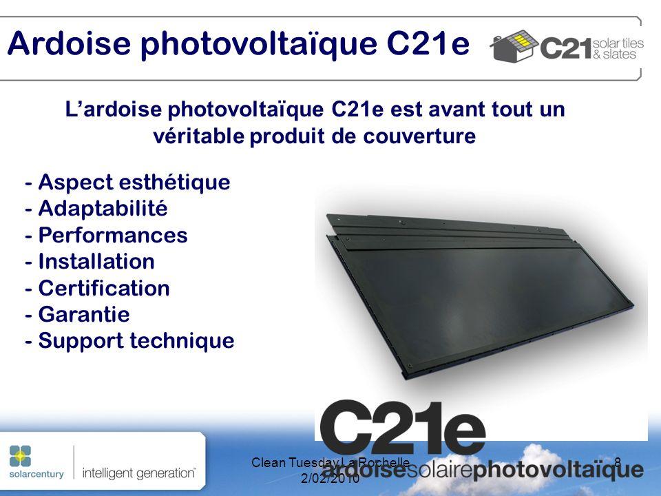 Clean Tuesday La Rochelle 2/02/2010 8 Lardoise photovoltaïque C21e est avant tout un véritable produit de couverture - Aspect esthétique - Adaptabilité - Performances - Installation - Certification - Garantie - Support technique Ardoise photovoltaïque C21e
