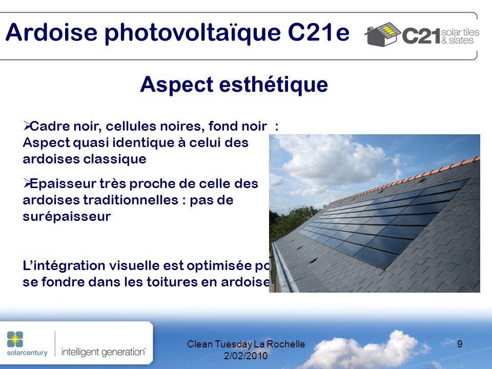 Clean Tuesday La Rochelle 2/02/2010 9 Aspect esthétique Ardoise photovoltaïque C21e Cadre noir, cellules noires, fond noir : Aspect quasi identique à celui des ardoises classique Epaisseur très proche de celle des ardoises traditionnelles : pas de surépaisseur Lintégration visuelle est optimisée pour se fondre dans les toitures en ardoises