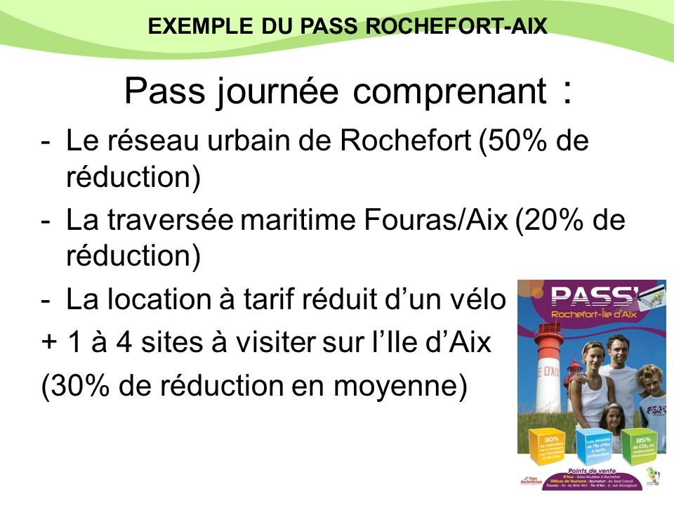 Pass journée comprenant : -Le réseau urbain de Rochefort (50% de réduction) -La traversée maritime Fouras/Aix (20% de réduction) -La location à tarif réduit dun vélo + 1 à 4 sites à visiter sur lIle dAix (30% de réduction en moyenne) EXEMPLE DU PASS ROCHEFORT-AIX