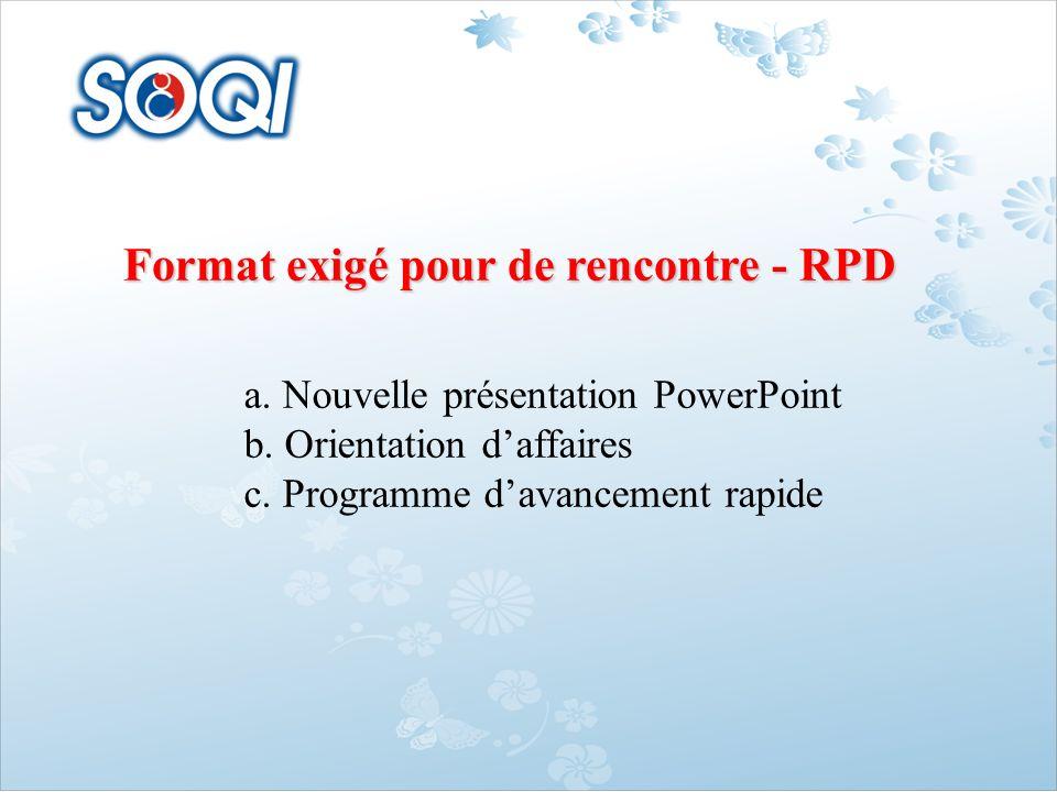 Format exigé pour de rencontre - RPD a. Nouvelle présentation PowerPoint b. Orientation daffaires c. Programme davancement rapide