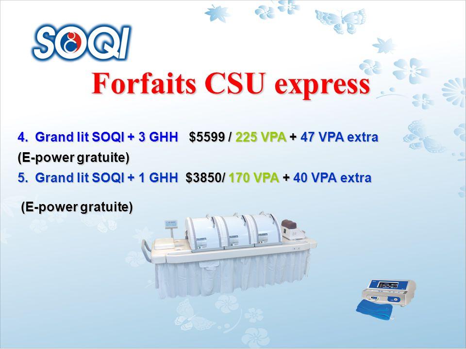 Forfaits CSU express 4.Grand lit SOQI + 3 GHH $5599 / 225 VPA + 47 VPA extra (E-power gratuite) 5.Grand lit SOQI + 1 GHH $3850/ 170 VPA + 40 VPA extra