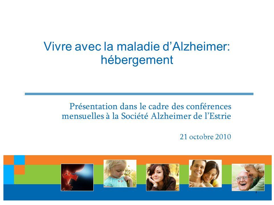 1 Vivre avec la maladie dAlzheimer: hébergement Présentation dans le cadre des conférences mensuelles à la Société Alzheimer de lEstrie 21 octobre 201