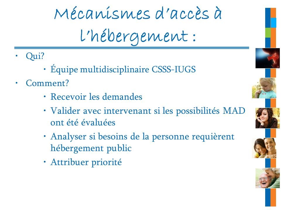 Mécanismes daccès à lhébergement : Qui? Équipe multidisciplinaire CSSS-IUGS Comment? Recevoir les demandes Valider avec intervenant si les possibilité
