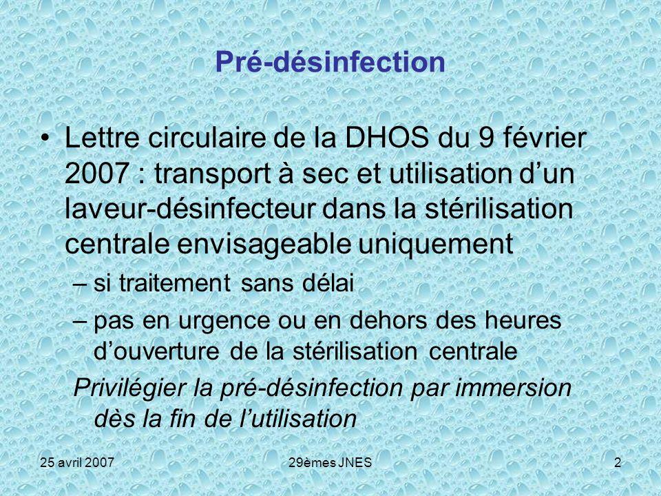 25 avril 200729èmes JNES3 La désinfection des endoscopes souples Nincombe pas à la stérilisation centrale, (BPPH) Certains endoscopes thermosensibles peuvent nécessiter DSF de haut niveau à défaut de stérilisation Qualité attendue cf circ 17/12/2003 « il est souhaitable de mutualiser les moyens »