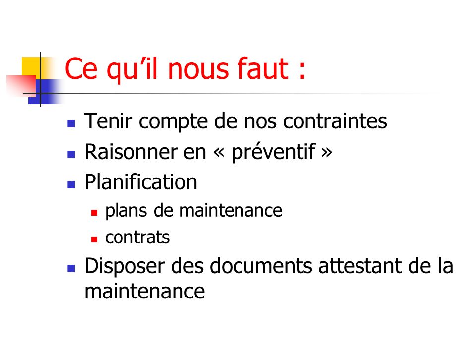 Ce quil nous faut : Tenir compte de nos contraintes Raisonner en « préventif » Planification plans de maintenance contrats Disposer des documents atte