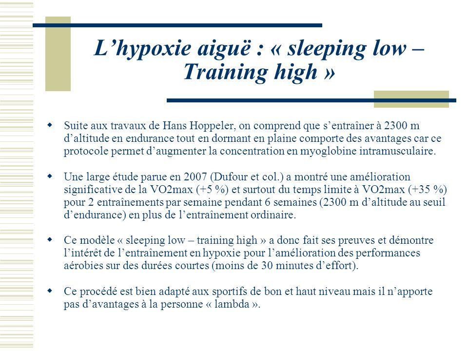 Lhypoxie aiguë : « sleeping low – Training high » Suite aux travaux de Hans Hoppeler, on comprend que sentraîner à 2300 m daltitude en endurance tout en dormant en plaine comporte des avantages car ce protocole permet daugmenter la concentration en myoglobine intramusculaire.