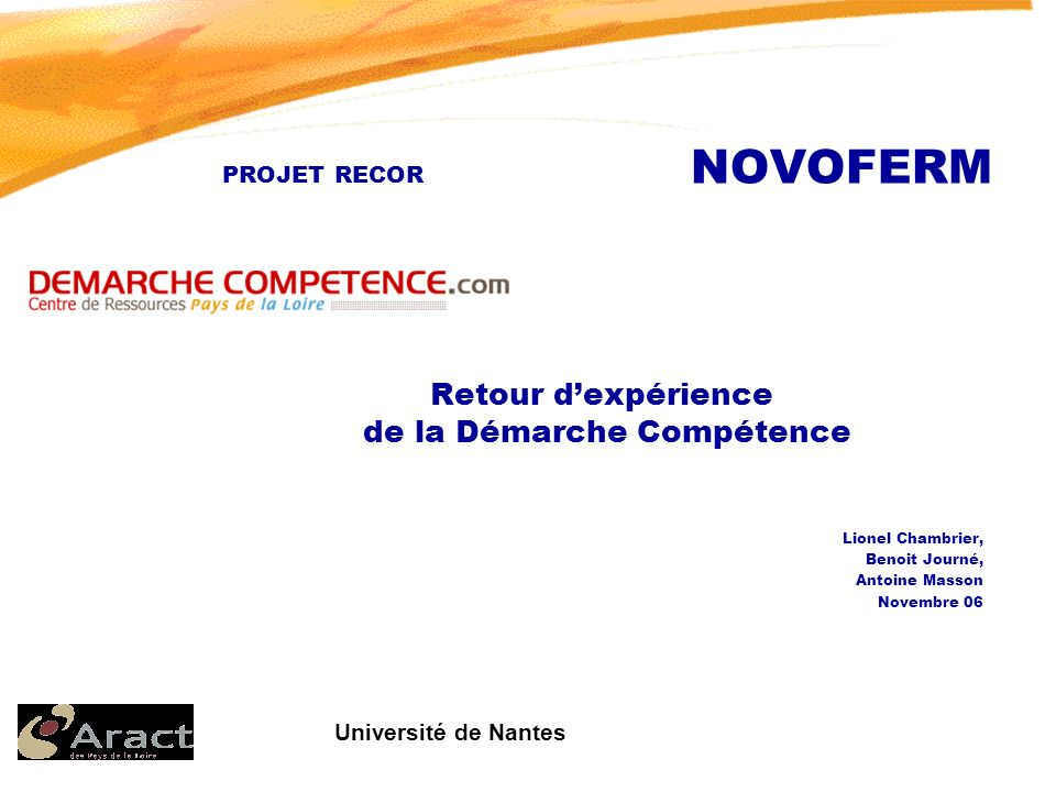 Université de Nantes PROJET RECOR NOVOFERM Retour dexpérience de la Démarche Compétence Lionel Chambrier, Benoit Journé, Antoine Masson Novembre 06