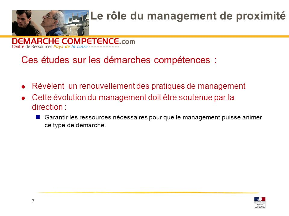 7 Le rôle du management de proximité Ces études sur les démarches compétences : l Révèlent un renouvellement des pratiques de management l Cette évolution du management doit être soutenue par la direction : Garantir les ressources nécessaires pour que le management puisse animer ce type de démarche.