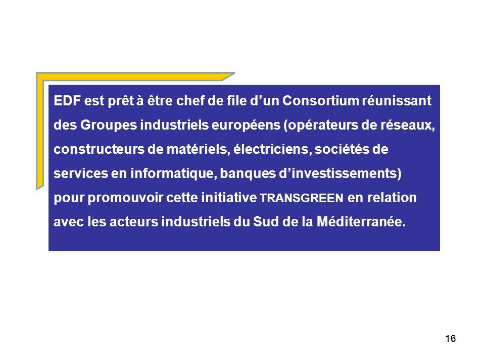 16 EDF est prêt à être chef de file dun Consortium réunissant des Groupes industriels européens (opérateurs de réseaux, constructeurs de matériels, électriciens, sociétés de services en informatique, banques dinvestissements) pour promouvoir cette initiative TRANSGREEN en relation avec les acteurs industriels du Sud de la Méditerranée.