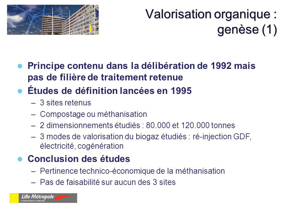 Valorisation organique : genèse (1) Principe contenu dans la délibération de 1992 mais pas de filière de traitement retenue Études de définition lancé