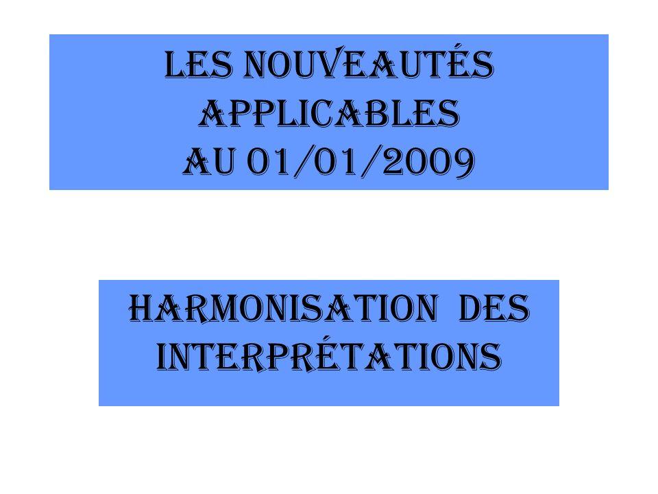 LES NOUVEAUTÉS APPLICABLES AU 01/01/2009 HARMONISATION DES INTERPRÉTATIONS