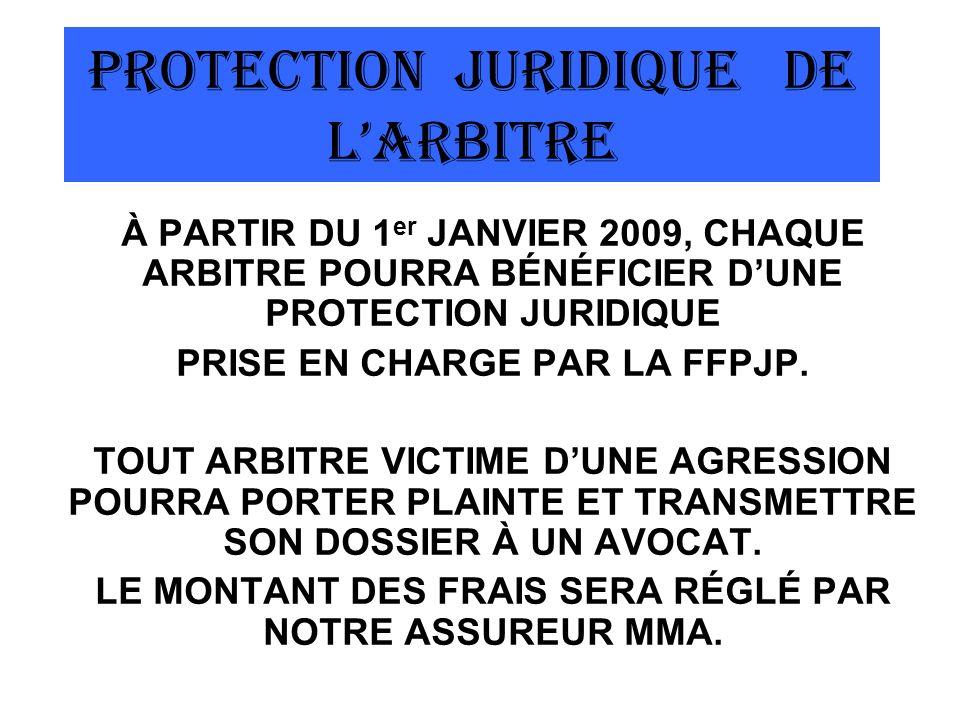PROTECTION JURIDIQUE DE LARBITRE À PARTIR DU 1 er JANVIER 2009, CHAQUE ARBITRE POURRA BÉNÉFICIER DUNE PROTECTION JURIDIQUE PRISE EN CHARGE PAR LA FFPJP.