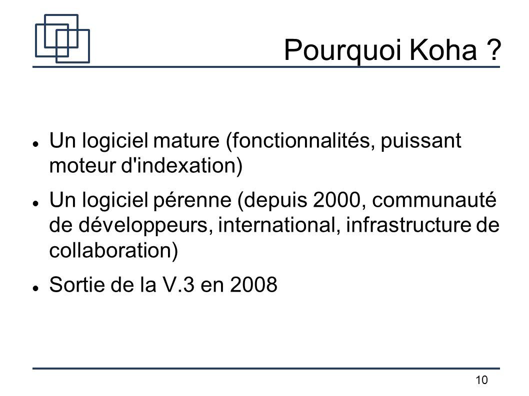 10 Pourquoi Koha ? Un logiciel mature (fonctionnalités, puissant moteur d'indexation) Un logiciel pérenne (depuis 2000, communauté de développeurs, in