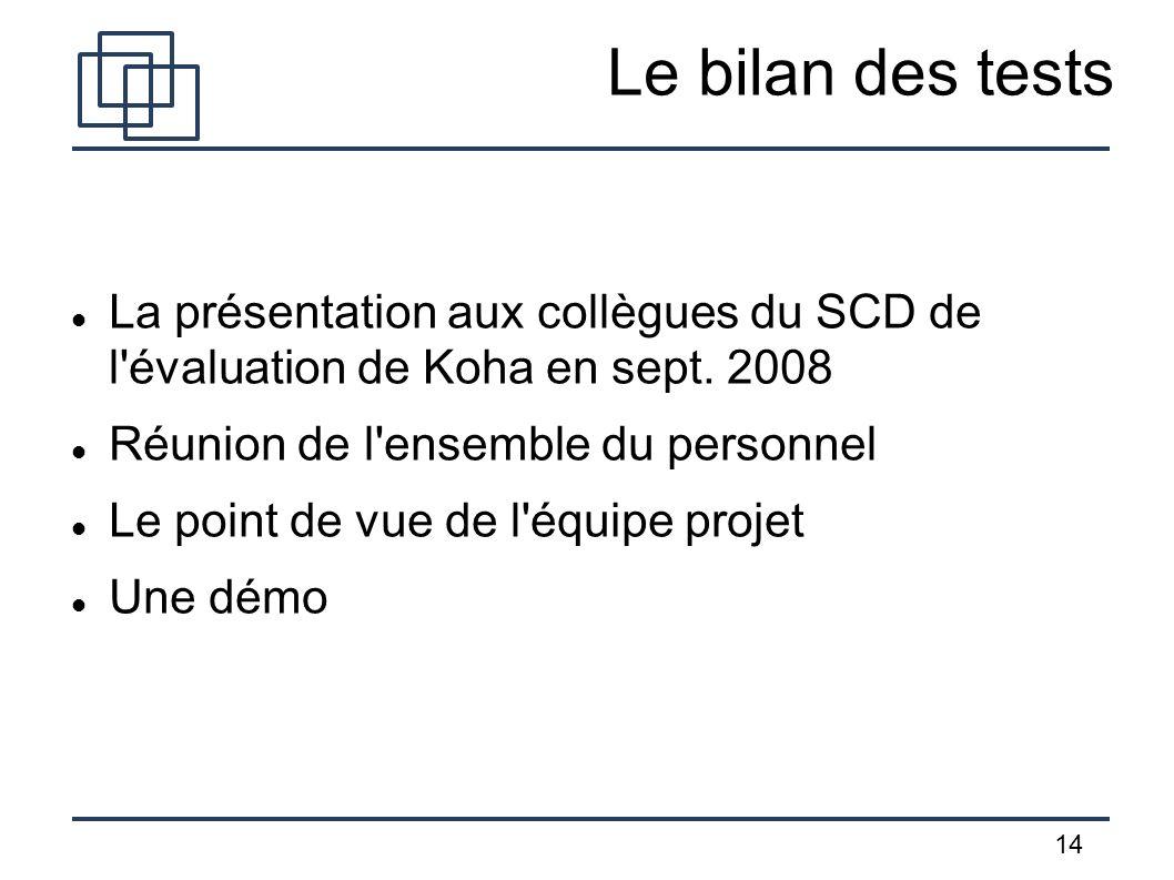 14 Le bilan des tests La présentation aux collègues du SCD de l'évaluation de Koha en sept. 2008 Réunion de l'ensemble du personnel Le point de vue de