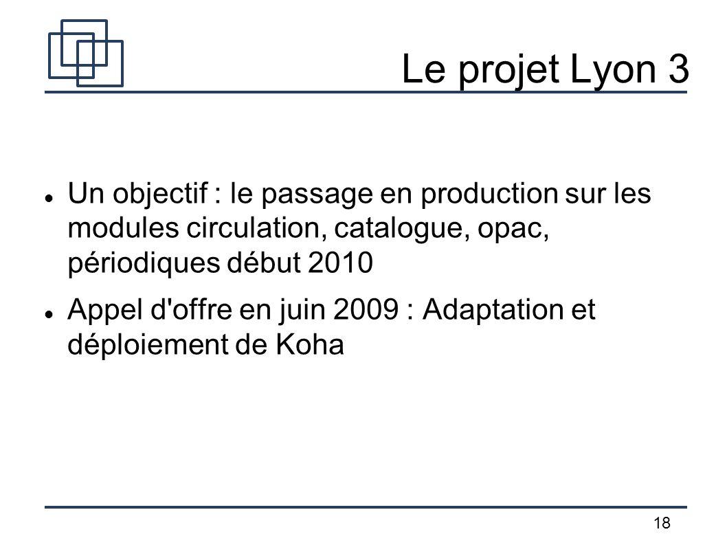 18 Le projet Lyon 3 Un objectif : le passage en production sur les modules circulation, catalogue, opac, périodiques début 2010 Appel d'offre en juin
