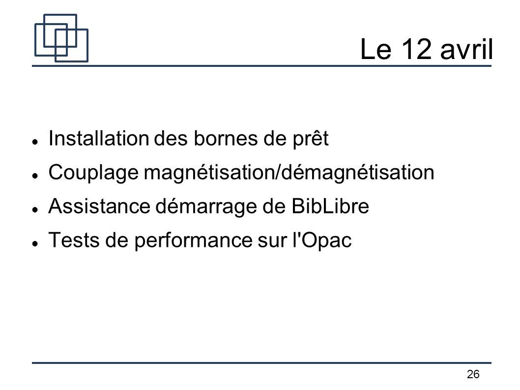 26 Le 12 avril Installation des bornes de prêt Couplage magnétisation/démagnétisation Assistance démarrage de BibLibre Tests de performance sur l'Opac