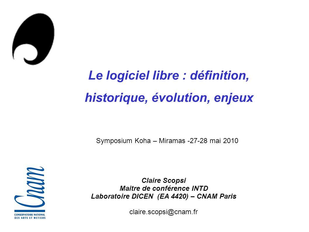 Claire Scopsi Maitre de conférence INTD Laboratoire DICEN (EA 4420) – CNAM Paris claire.scopsi@cnam.fr Le logiciel libre : définition, historique, évo