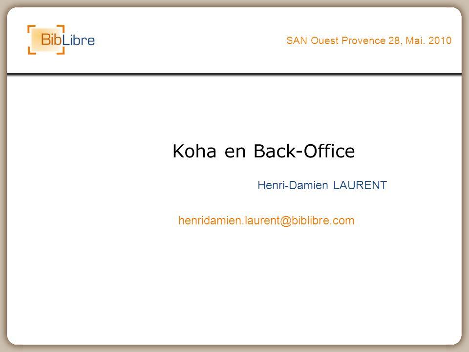 Koha en Back-Office SAN Ouest Provence 28, Mai. 2010 Henri-Damien LAURENT henridamien.laurent@biblibre.com