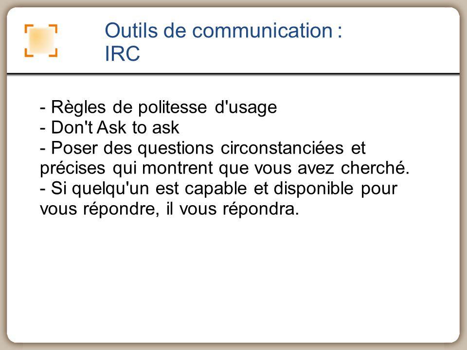 Outils de communication : IRC - Règles de politesse d'usage - Don't Ask to ask - Poser des questions circonstanciées et précises qui montrent que vous