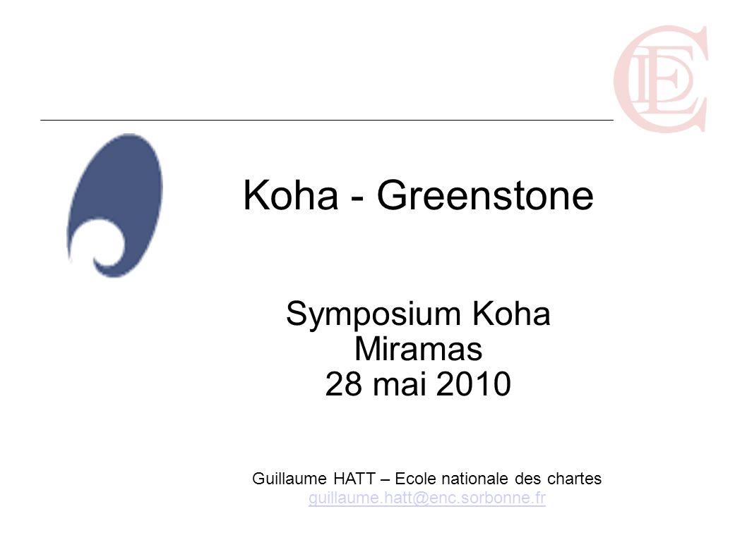 Koha - Greenstone Symposium Koha Miramas 28 mai 2010 Guillaume HATT – Ecole nationale des chartes guillaume.hatt@enc.sorbonne.fr guillaume.hatt@enc.so
