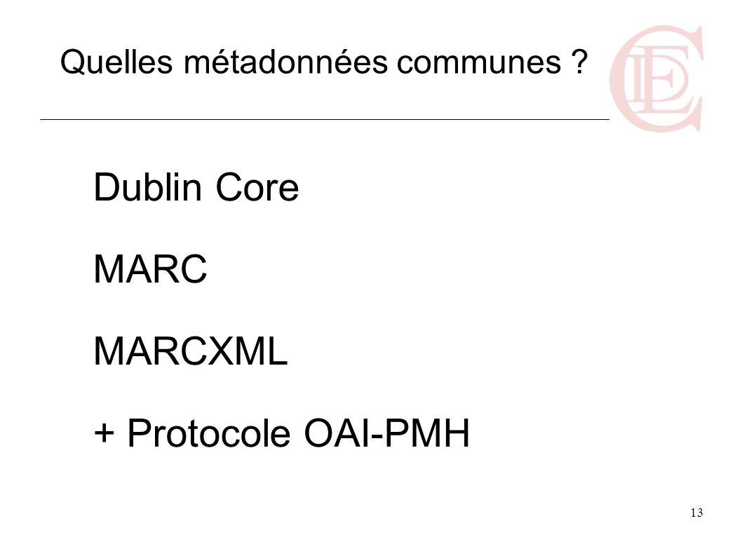 13 Dublin Core MARC MARCXML + Protocole OAI-PMH Quelles métadonnées communes ?