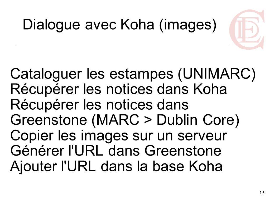 15 Cataloguer les estampes (UNIMARC) Récupérer les notices dans Koha Récupérer les notices dans Greenstone (MARC > Dublin Core) Copier les images sur