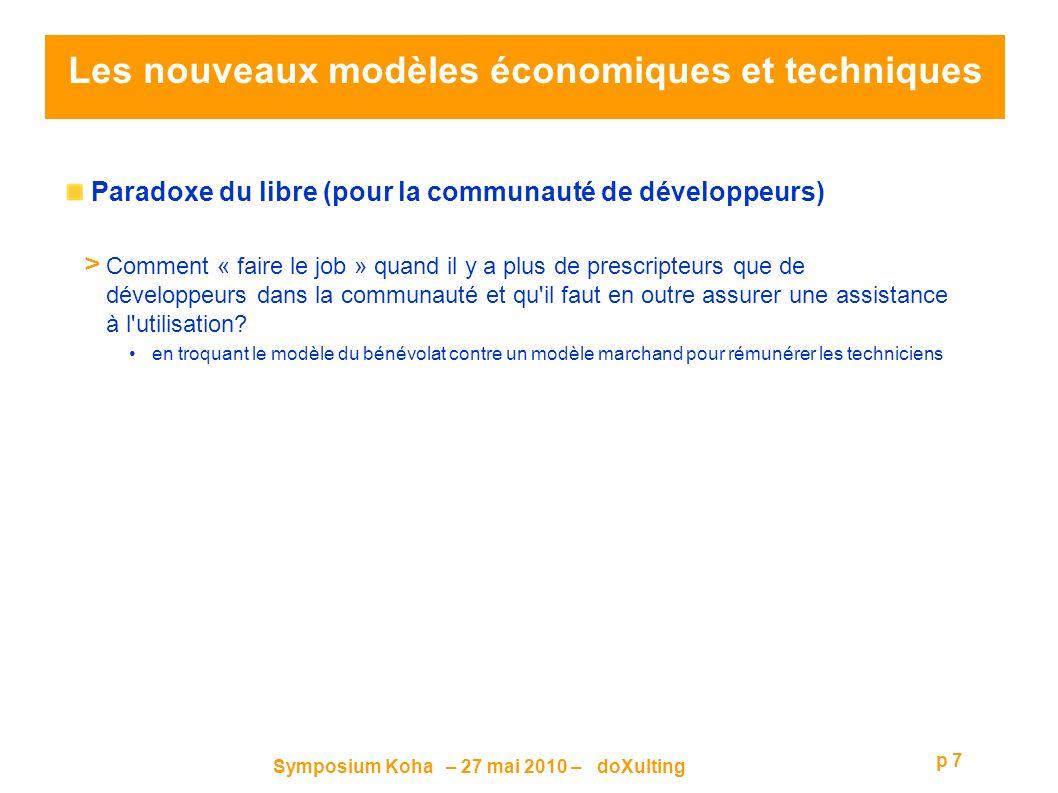 Symposium Koha – 27 mai 2010 – doXulting p 7 Les nouveaux modèles économiques et techniques Paradoxe du libre (pour la communauté de développeurs) > Comment « faire le job » quand il y a plus de prescripteurs que de développeurs dans la communauté et qu il faut en outre assurer une assistance à l utilisation.