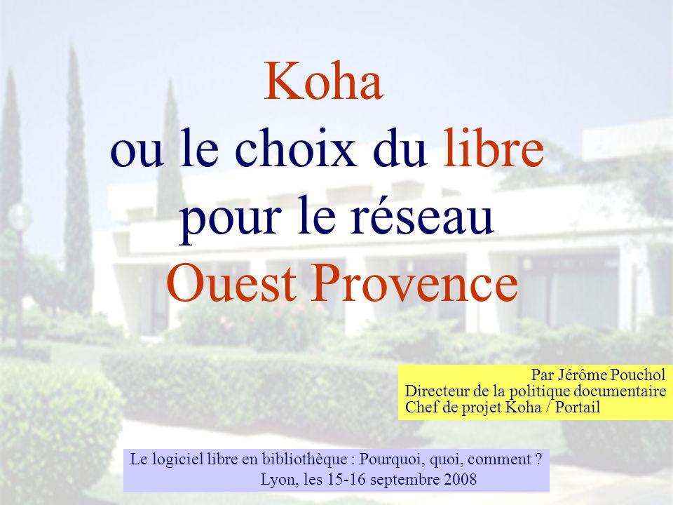 Koha ou le choix du libre pour le réseau Ouest Provence Par Jérôme Pouchol Directeur de la politique documentaire Chef de projet Koha / Portail Le log
