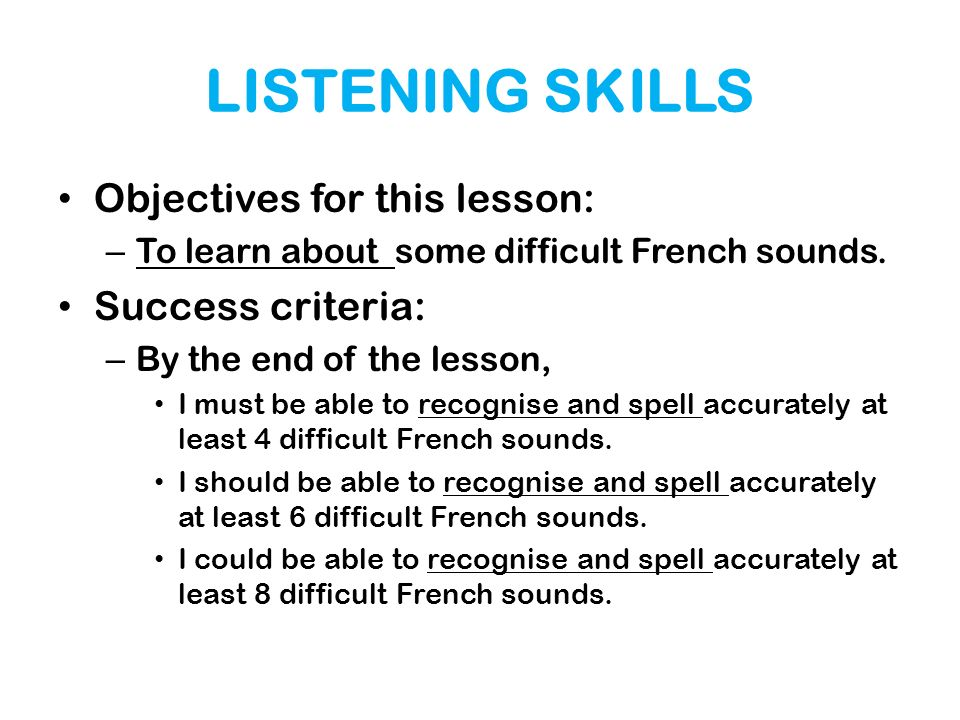 LISTENING SKILLS Objectives for this lesson: – To learn about some difficult French sounds. Success criteria: – By the end of the lesson, I must be ab