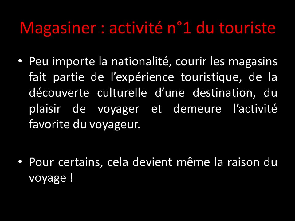 Magasiner : activité n°1 du touriste Peu importe la nationalité, courir les magasins fait partie de lexpérience touristique, de la découverte culturelle dune destination, du plaisir de voyager et demeure lactivité favorite du voyageur.