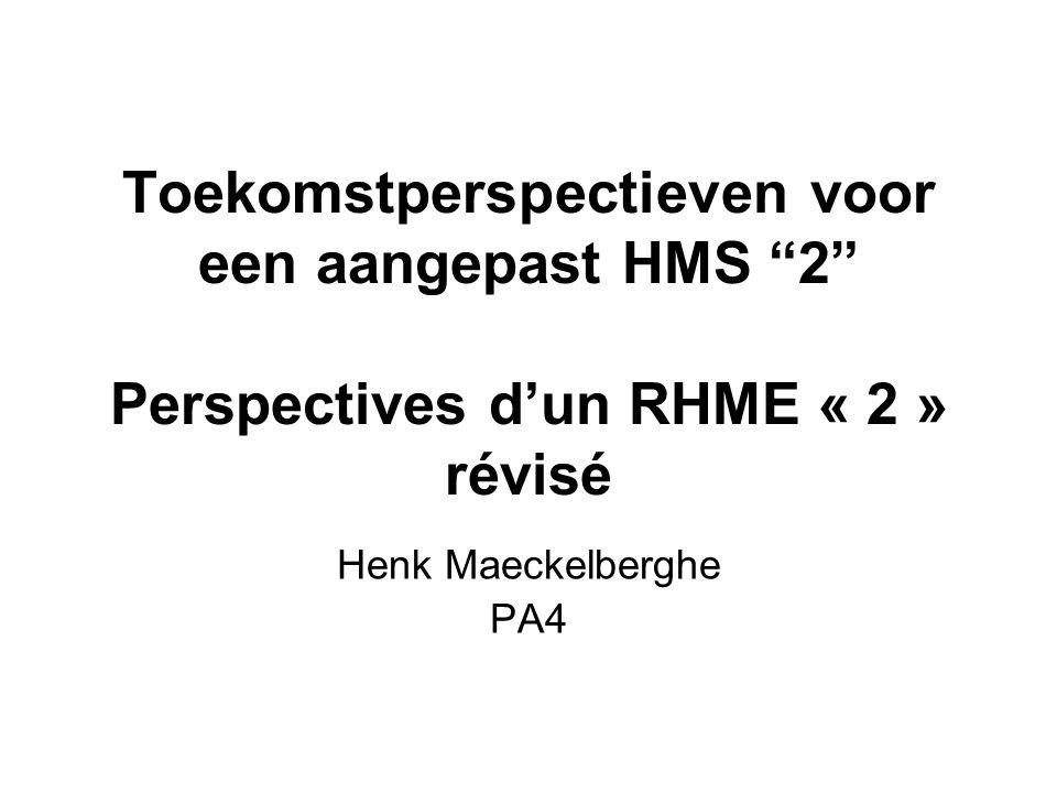 Toekomstperspectieven voor een aangepast HMS 2 Perspectives dun RHME « 2 » révisé Henk Maeckelberghe PA4