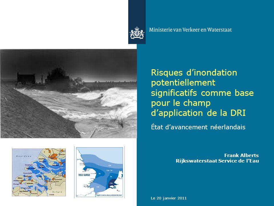 Le 20 janvier 2011 Risques dinondation potentiellement significatifs comme base pour le champ dapplication de la DRI État davancement néerlandais Frank Alberts Rijkswaterstaat Service de lEau
