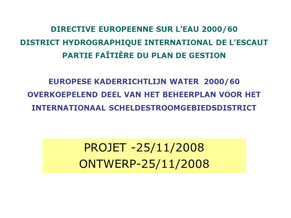 PROJET -25/11/2008 ONTWERP-25/11/2008 DIRECTIVE EUROPEENNE SUR LEAU 2000/60 DISTRICT HYDROGRAPHIQUE INTERNATIONAL DE LESCAUT PARTIE FAÎTIÈRE DU PLAN DE GESTION EUROPESE KADERRICHTLIJN WATER 2000/60 OVERKOEPELEND DEEL VAN HET BEHEERPLAN VOOR HET INTERNATIONAAL SCHELDESTROOMGEBIEDSDISTRICT