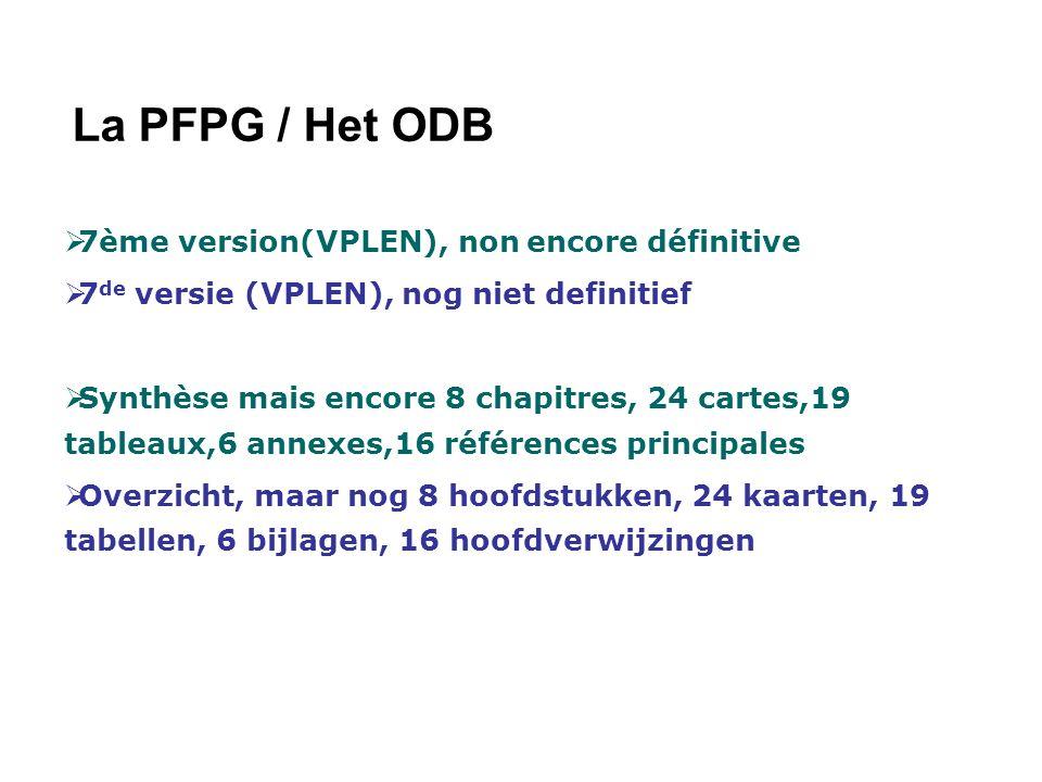 La PFPG / Het ODB 7ème version(VPLEN), non encore définitive 7 de versie (VPLEN), nog niet definitief Synthèse mais encore 8 chapitres, 24 cartes,19 tableaux,6 annexes,16 références principales Overzicht, maar nog 8 hoofdstukken, 24 kaarten, 19 tabellen, 6 bijlagen, 16 hoofdverwijzingen