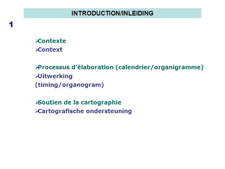 INTRODUCTION/INLEIDING 1 Contexte Context Processus délaboration (calendrier/organigramme) Uitwerking (timing/organogram) Soutien de la cartographie C