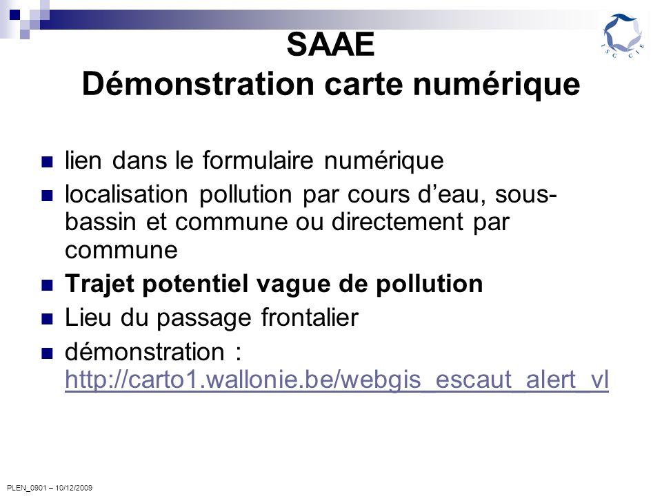 PLEN_0901 – 10/12/2009 SAAE Démonstration carte numérique lien dans le formulaire numérique localisation pollution par cours deau, sous- bassin et commune ou directement par commune Trajet potentiel vague de pollution Lieu du passage frontalier démonstration : http://carto1.wallonie.be/webgis_escaut_alert_vl http://carto1.wallonie.be/webgis_escaut_alert_vl