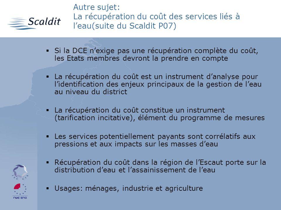Autre sujet: La récupération du coût des services liés à leau(suite du Scaldit P07) Si la DCE nexige pas une récupération complète du coût, les Etats membres devront la prendre en compte La récupération du coût est un instrument danalyse pour lidentification des enjeux principaux de la gestion de leau au niveau du district La récupération du coût constitue un instrument (tarification incitative), élément du programme de mesures Les services potentiellement payants sont corrélatifs aux pressions et aux impacts sur les masses deau Récupération du coût dans la région de lEscaut porte sur la distribution deau et lassainissement de leau Usages: ménages, industrie et agriculture