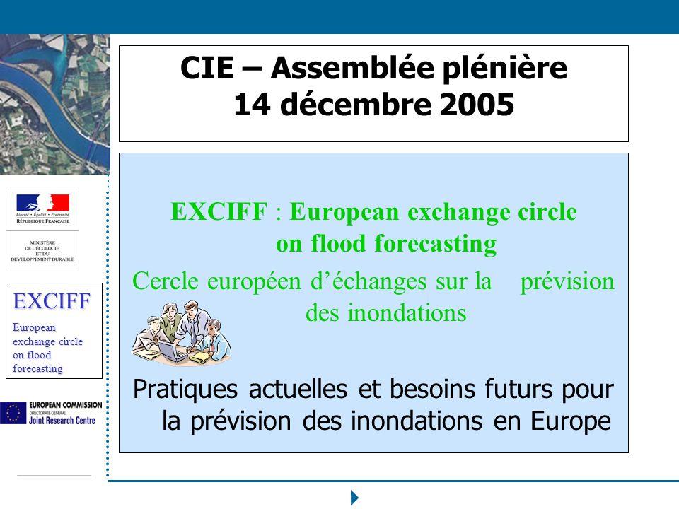 EXCIFF European exchange circle on flood forecasting EXCIFF Historique Sinscrit dans linitiative des directeurs de leau européens sur la lutte contre les inondations Avec un co-pilotage du Joint Research Center et de la France Afin de permettre léchange dexpériences sur le sujet prévision des inondations, alerte précoce, Il réunit 22 Etats membres de lUE ou agences et 31 centres opérationnels (hydrologique, météorologique)