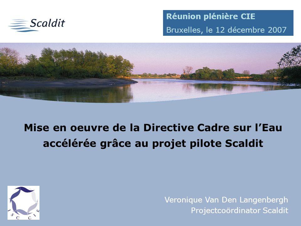 1 Mise en oeuvre de la Directive Cadre sur lEau accélérée grâce au projet pilote Scaldit Veronique Van Den Langenbergh Projectcoördinator Scaldit Réunion plénière CIE Bruxelles, le 12 décembre 2007